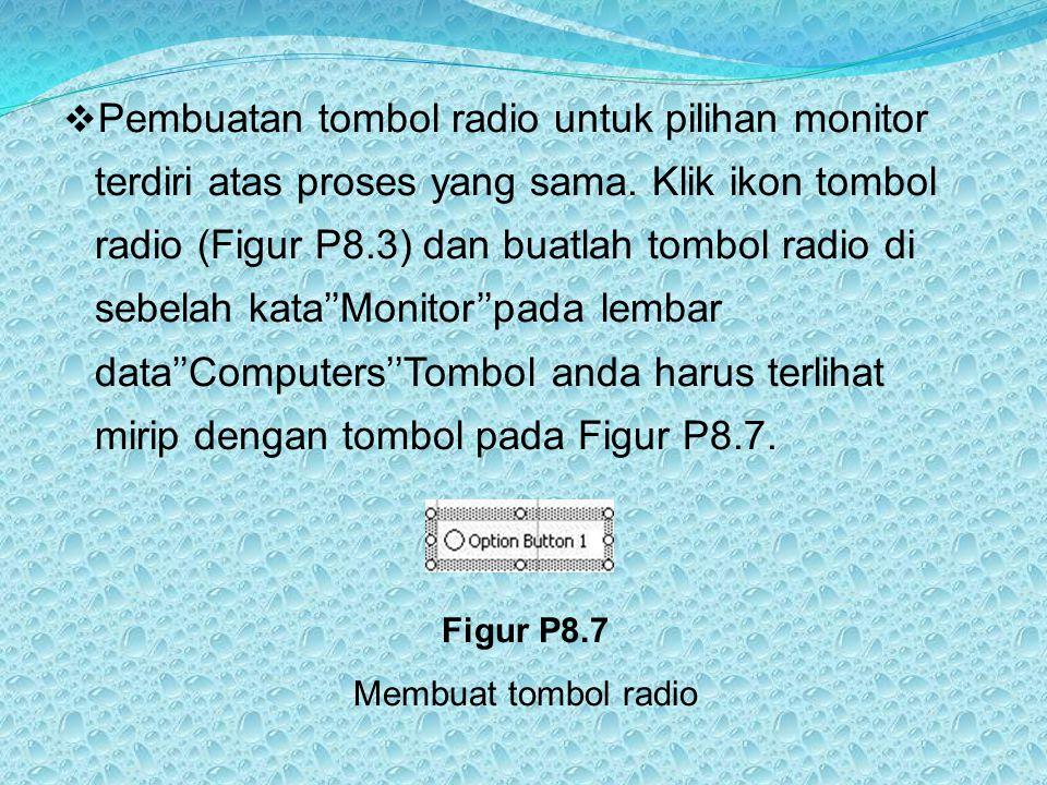 Pembuatan tombol radio untuk pilihan monitor terdiri atas proses yang sama. Klik ikon tombol radio (Figur P8.3) dan buatlah tombol radio di sebelah kata''Monitor''pada lembar data''Computers''Tombol anda harus terlihat mirip dengan tombol pada Figur P8.7.
