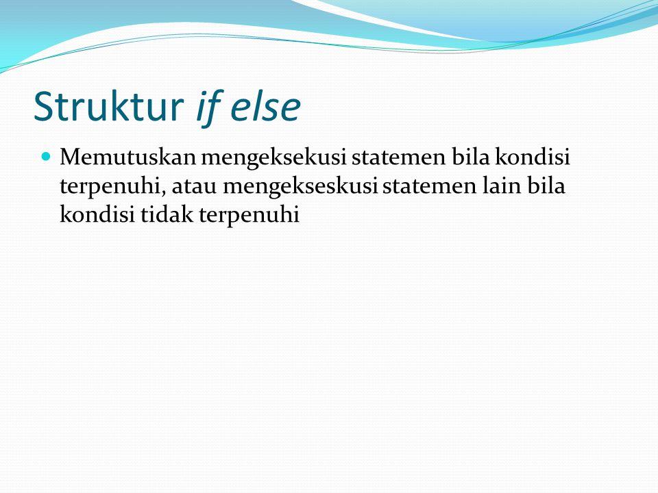 Struktur if else Memutuskan mengeksekusi statemen bila kondisi terpenuhi, atau mengekseskusi statemen lain bila kondisi tidak terpenuhi.