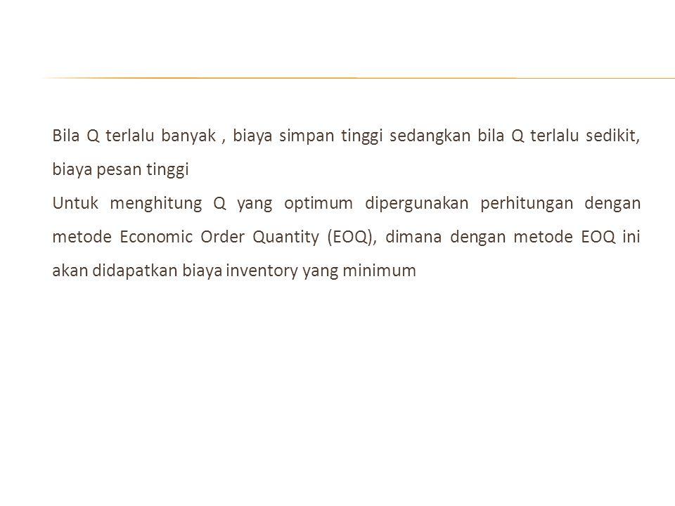 Bila Q terlalu banyak , biaya simpan tinggi sedangkan bila Q terlalu sedikit, biaya pesan tinggi Untuk menghitung Q yang optimum dipergunakan perhitungan dengan metode Economic Order Quantity (EOQ), dimana dengan metode EOQ ini akan didapatkan biaya inventory yang minimum