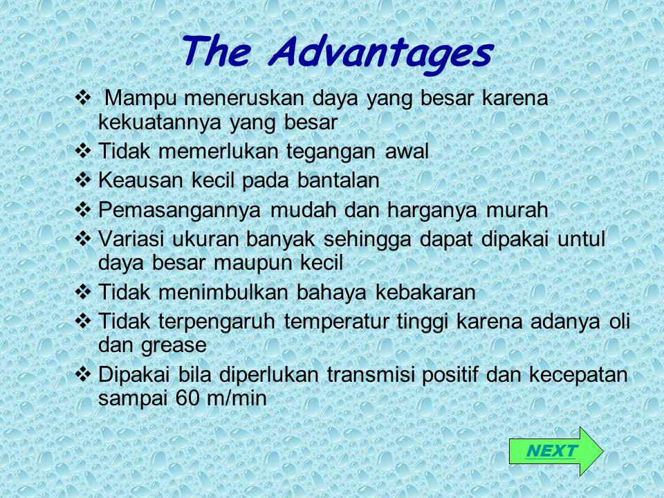The Advantages Mampu meneruskan daya yang besar karena kekuatannya yang besar. Tidak memerlukan tegangan awal.
