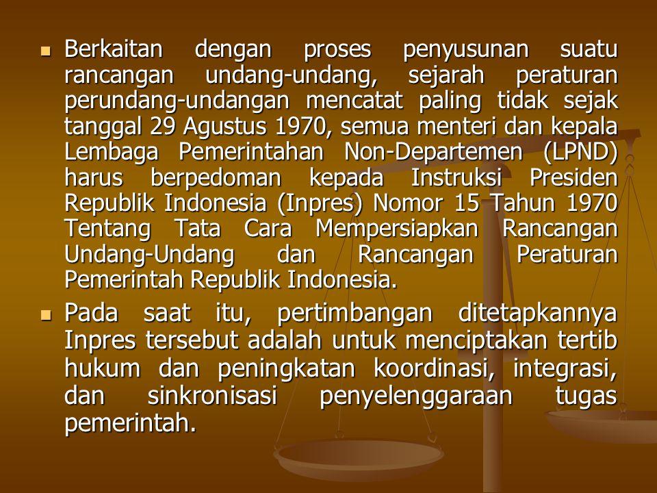 Berkaitan dengan proses penyusunan suatu rancangan undang-undang, sejarah peraturan perundang-undangan mencatat paling tidak sejak tanggal 29 Agustus 1970, semua menteri dan kepala Lembaga Pemerintahan Non-Departemen (LPND) harus berpedoman kepada Instruksi Presiden Republik Indonesia (Inpres) Nomor 15 Tahun 1970 Tentang Tata Cara Mempersiapkan Rancangan Undang-Undang dan Rancangan Peraturan Pemerintah Republik Indonesia.