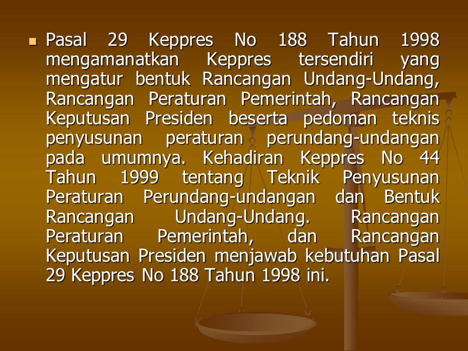 Pasal 29 Keppres No 188 Tahun 1998 mengamanatkan Keppres tersendiri yang mengatur bentuk Rancangan Undang-Undang, Rancangan Peraturan Pemerintah, Rancangan Keputusan Presiden beserta pedoman teknis penyusunan peraturan perundang-undangan pada umumnya.