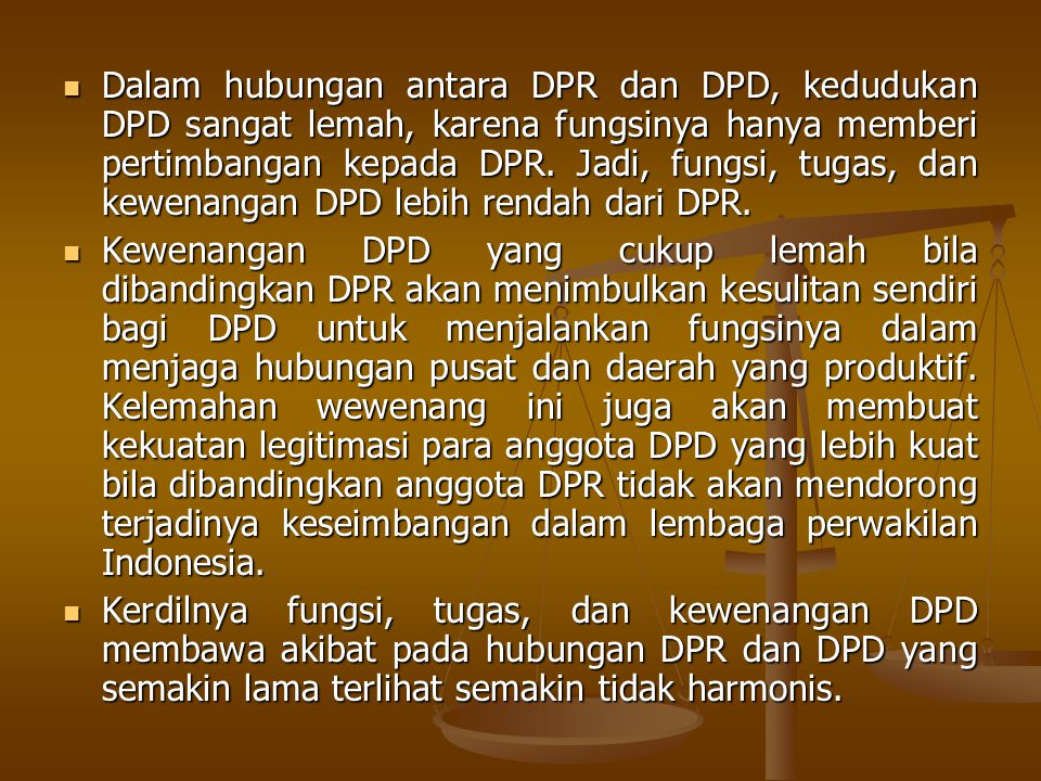 Dalam hubungan antara DPR dan DPD, kedudukan DPD sangat lemah, karena fungsinya hanya memberi pertimbangan kepada DPR. Jadi, fungsi, tugas, dan kewenangan DPD lebih rendah dari DPR.