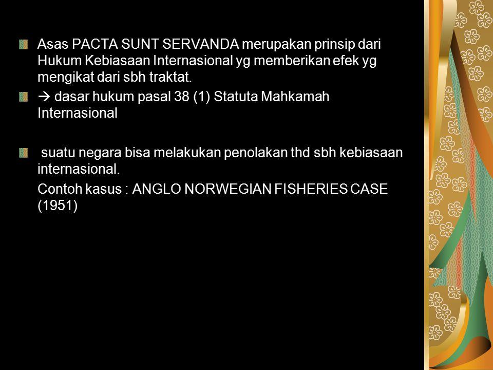 Asas PACTA SUNT SERVANDA merupakan prinsip dari Hukum Kebiasaan Internasional yg memberikan efek yg mengikat dari sbh traktat.