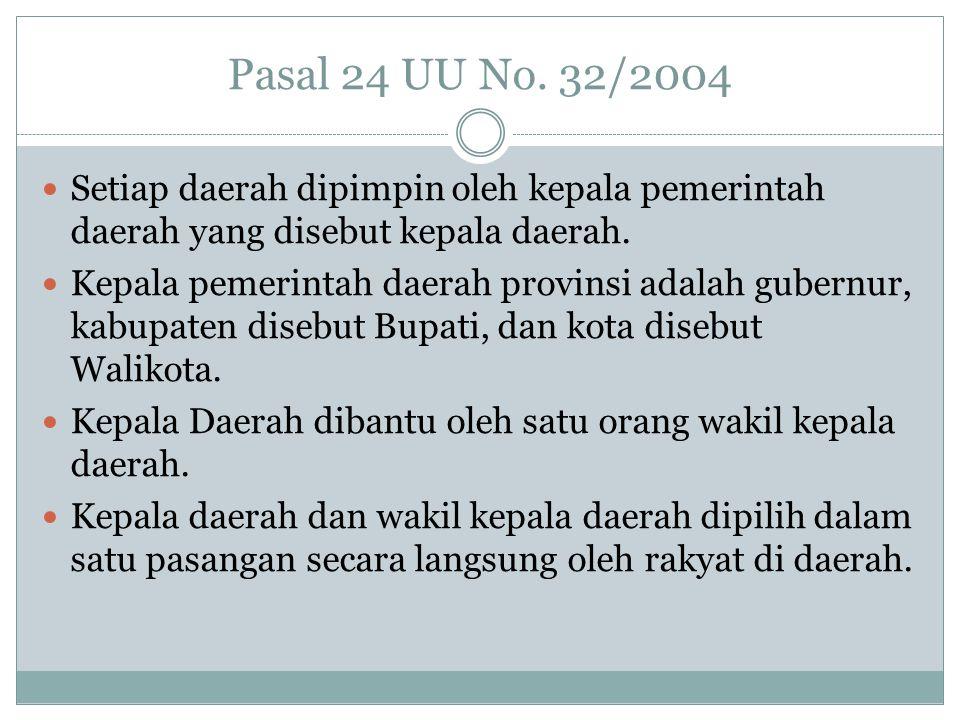 Pasal 24 UU No. 32/2004 Setiap daerah dipimpin oleh kepala pemerintah daerah yang disebut kepala daerah.