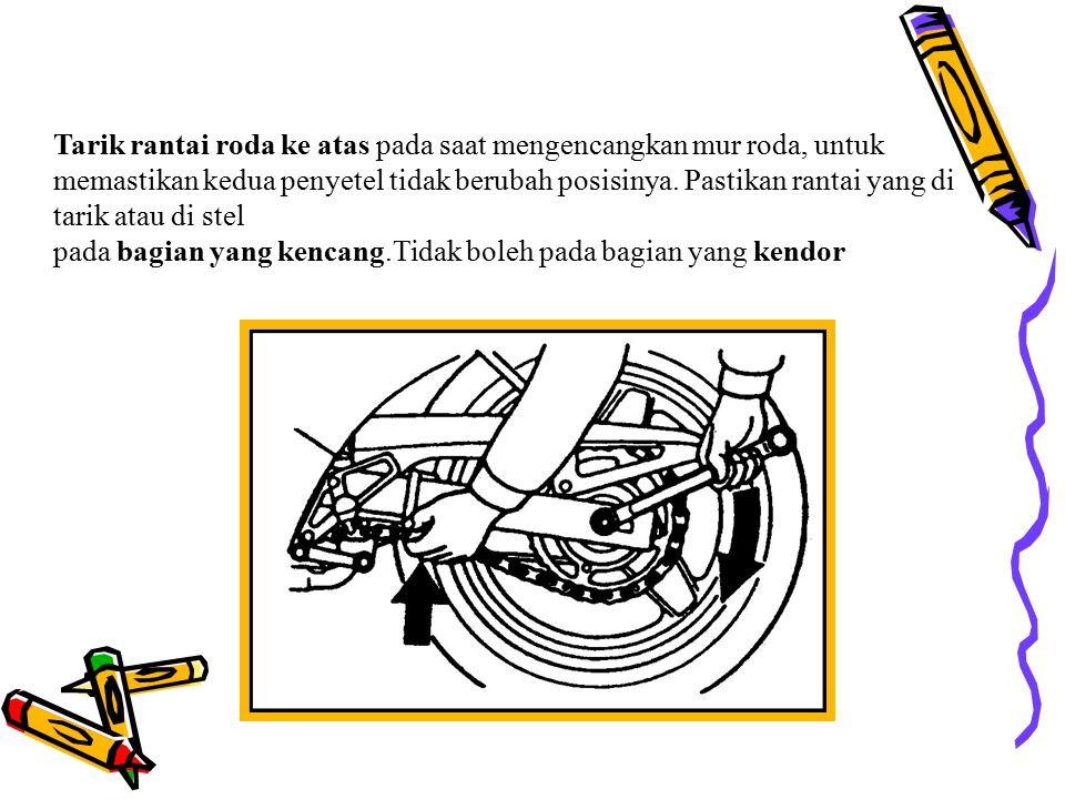 Tarik rantai roda ke atas pada saat mengencangkan mur roda, untuk memastikan kedua penyetel tidak berubah posisinya. Pastikan rantai yang di tarik atau di stel