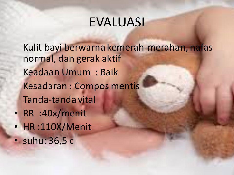 EVALUASI Kulit bayi berwarna kemerah-merahan, nafas normal, dan gerak aktif. Keadaan Umum : Baik.