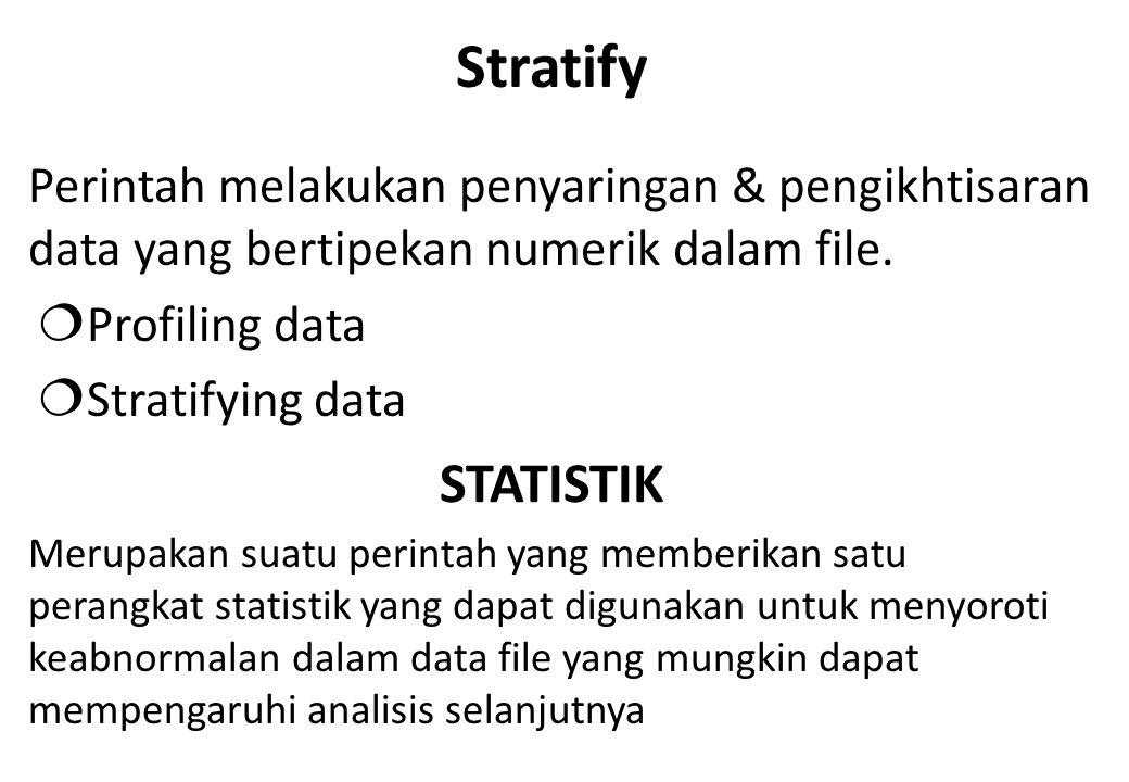 Stratify Perintah melakukan penyaringan & pengikhtisaran data yang bertipekan numerik dalam file. Profiling data.