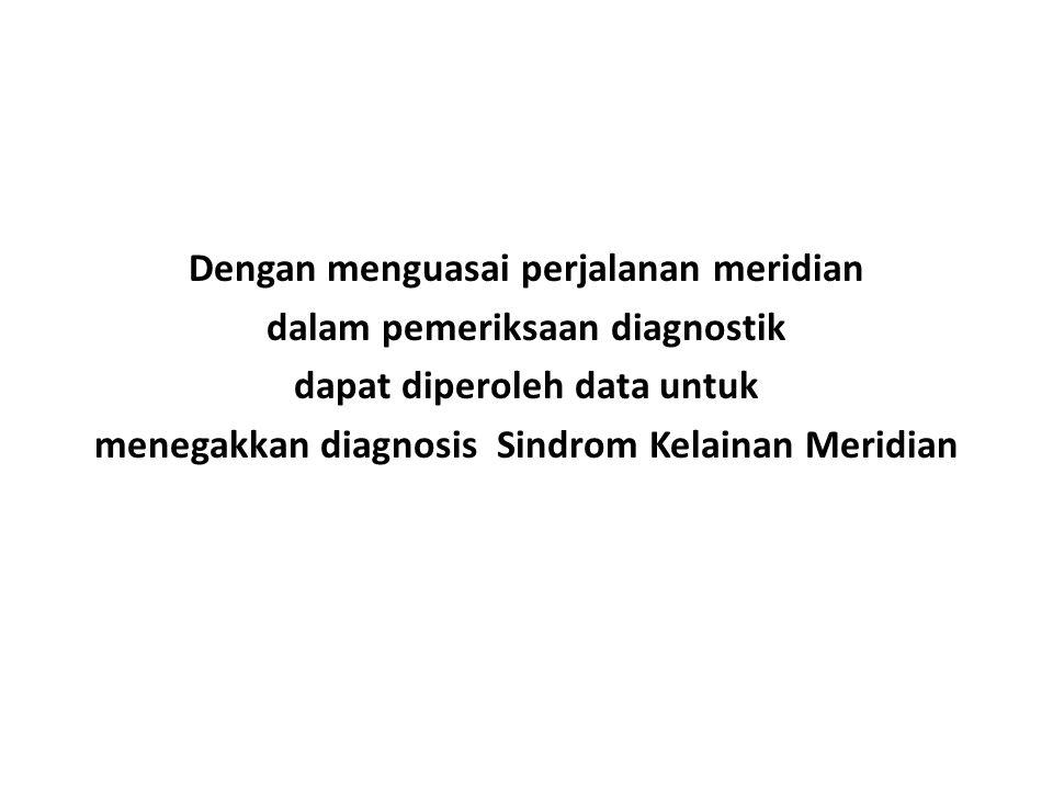 Dengan menguasai perjalanan meridian dalam pemeriksaan diagnostik dapat diperoleh data untuk menegakkan diagnosis Sindrom Kelainan Meridian