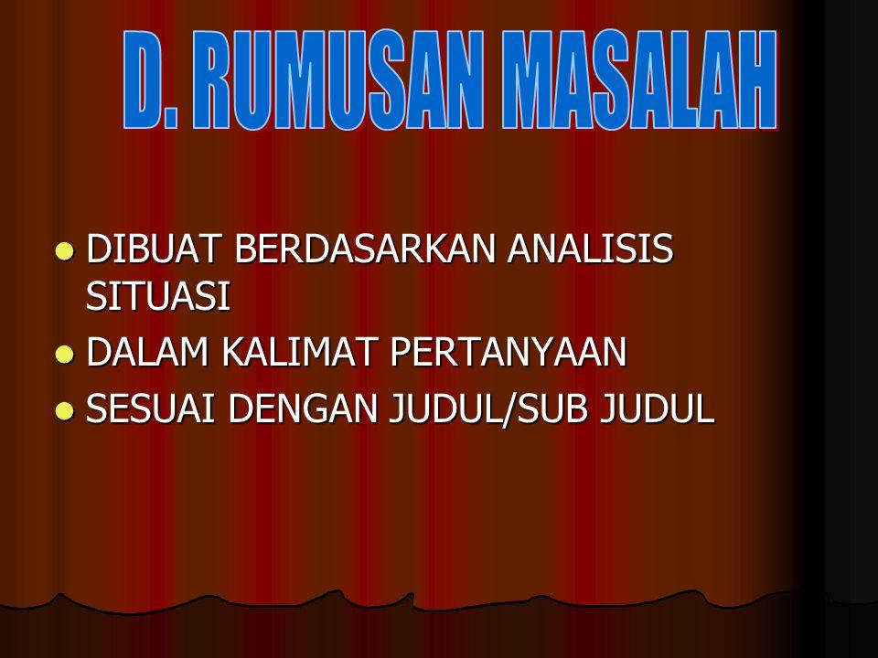 D. RUMUSAN MASALAH DIBUAT BERDASARKAN ANALISIS SITUASI