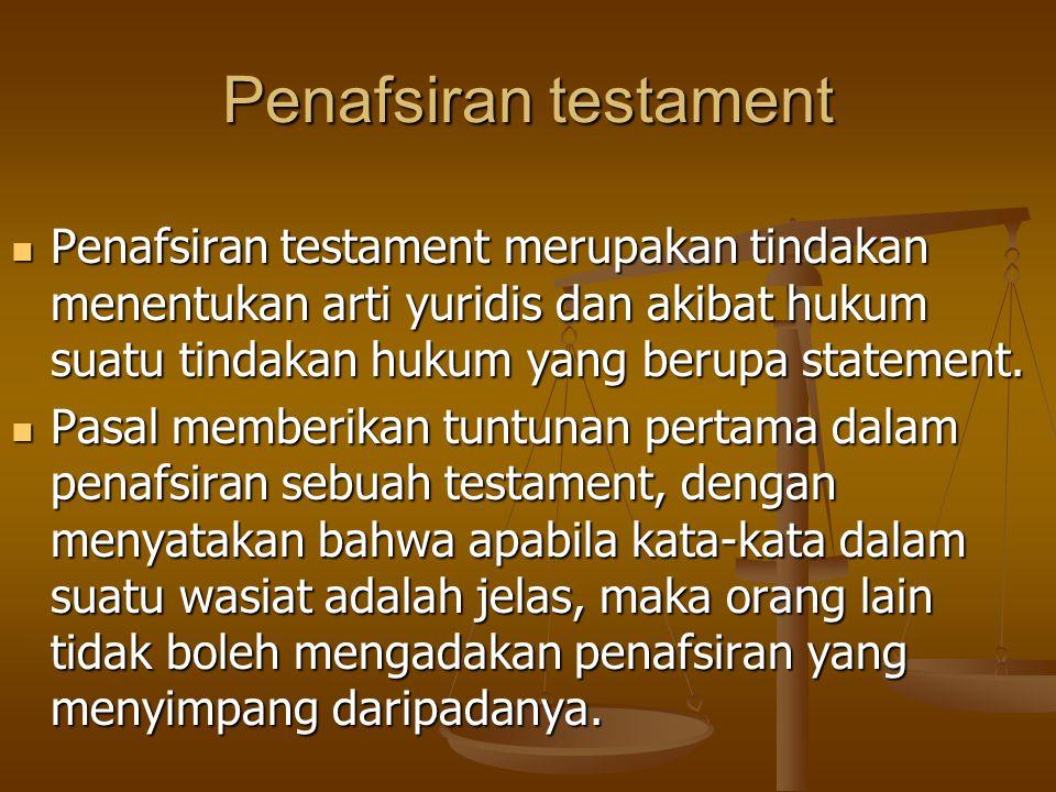 Penafsiran testament Penafsiran testament merupakan tindakan menentukan arti yuridis dan akibat hukum suatu tindakan hukum yang berupa statement.