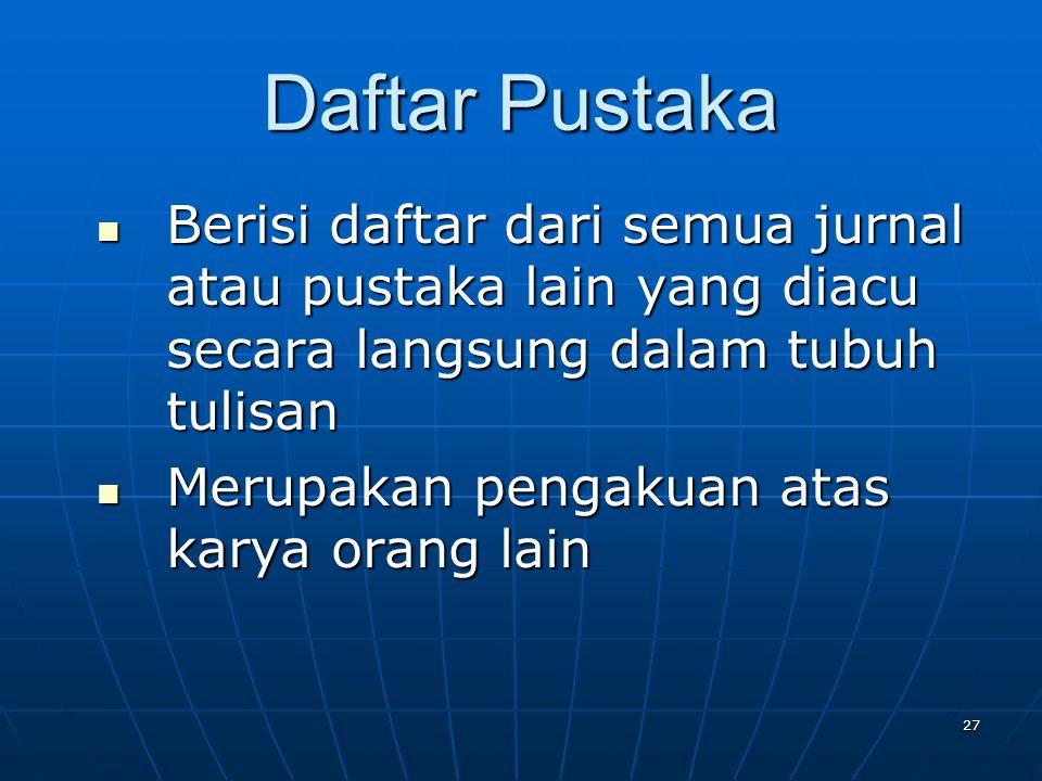 Daftar Pustaka Berisi daftar dari semua jurnal atau pustaka lain yang diacu secara langsung dalam tubuh tulisan.