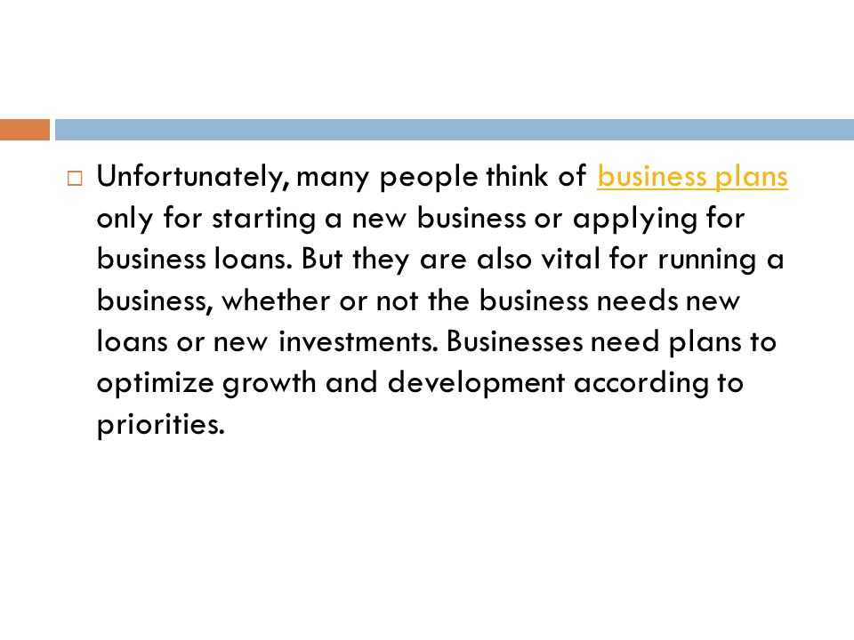 Unfortunately, many people think of business plans only for starting a new business or applying for business loans.
