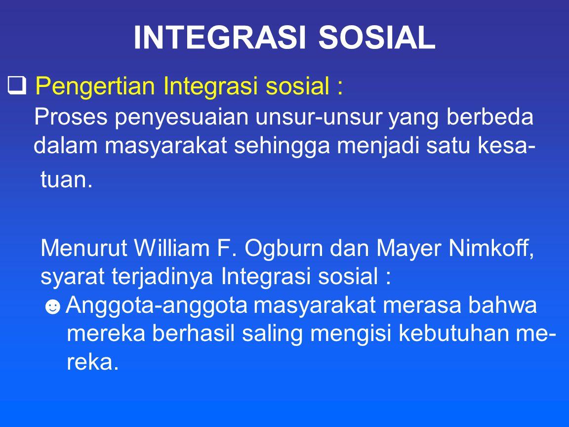 INTEGRASI SOSIAL Pengertian Integrasi sosial : Proses penyesuaian unsur-unsur yang berbeda dalam masyarakat sehingga menjadi satu kesa-