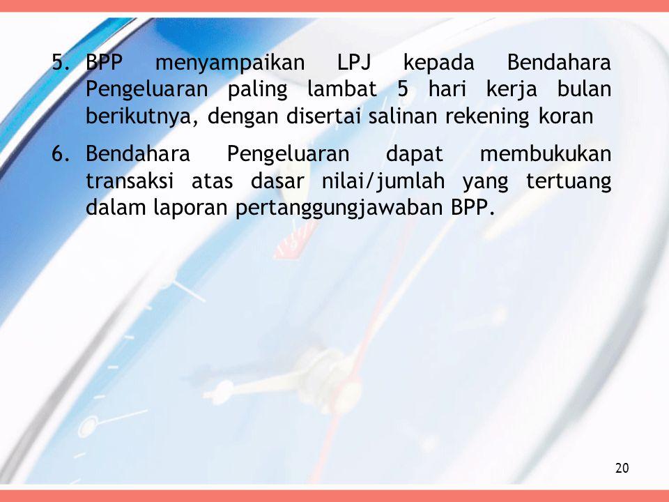 BPP menyampaikan LPJ kepada Bendahara Pengeluaran paling lambat 5 hari kerja bulan berikutnya, dengan disertai salinan rekening koran