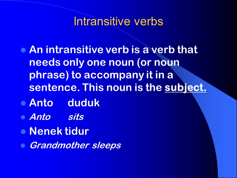 Intransitive verbs An intransitive verb is a verb that needs only one noun (or noun phrase) to accompany it in a sentence. This noun is the subject.