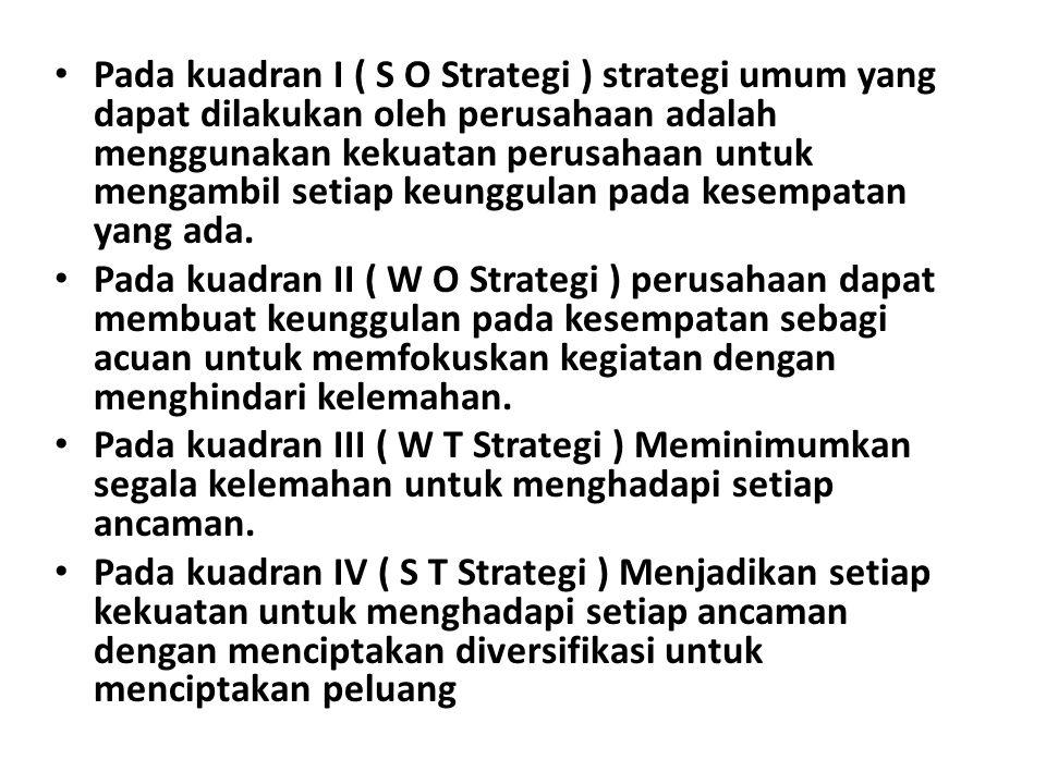 Pada kuadran I ( S O Strategi ) strategi umum yang dapat dilakukan oleh perusahaan adalah menggunakan kekuatan perusahaan untuk mengambil setiap keunggulan pada kesempatan yang ada.