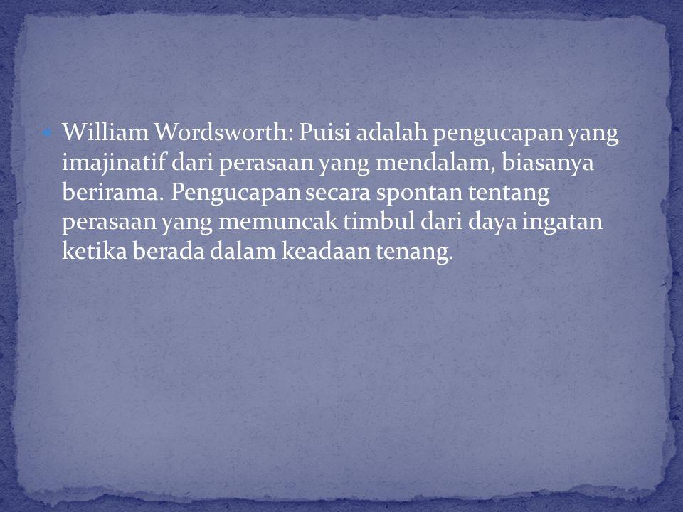 William Wordsworth: Puisi adalah pengucapan yang imajinatif dari perasaan yang mendalam, biasanya berirama.