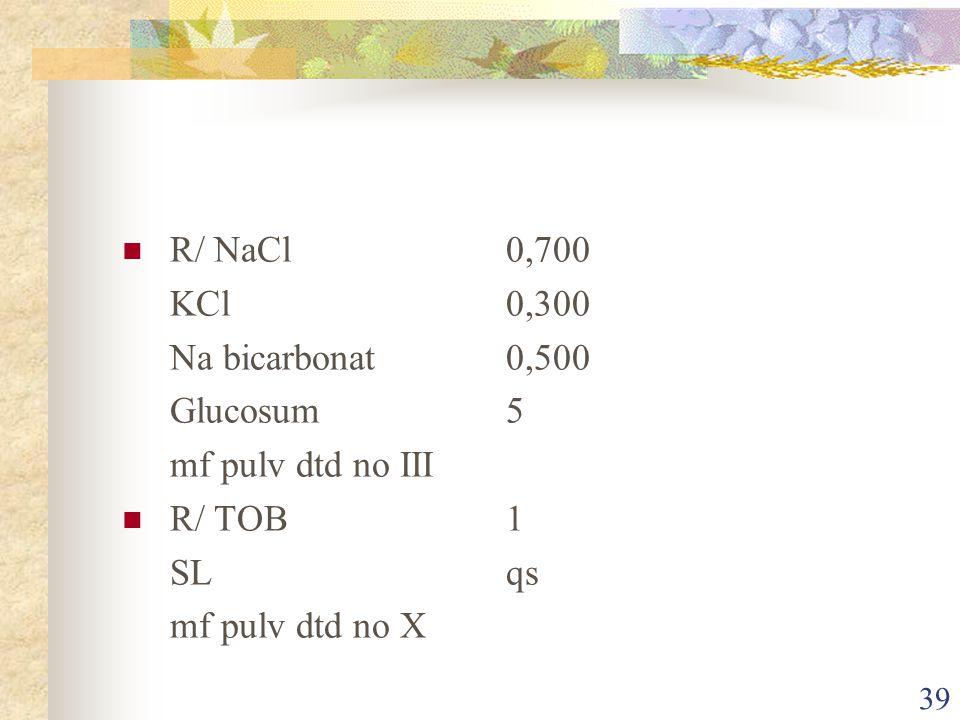 R/ NaCl 0,700 KCl 0,300. Na bicarbonat 0,500. Glucosum 5. mf pulv dtd no III. R/ TOB 1.