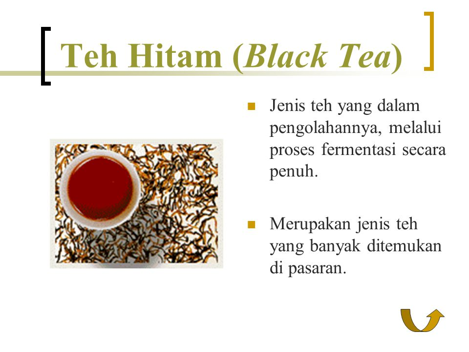 Teh Hitam (Black Tea) Jenis teh yang dalam pengolahannya, melalui proses fermentasi secara penuh.