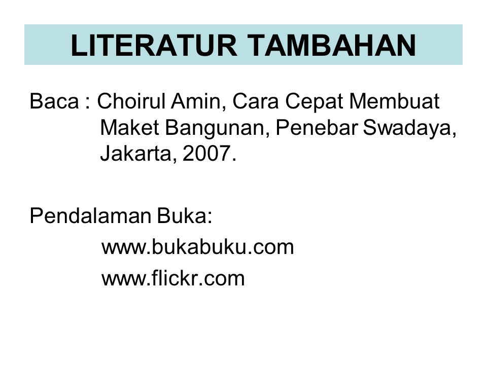 LITERATUR TAMBAHAN Baca : Choirul Amin, Cara Cepat Membuat Maket Bangunan, Penebar Swadaya, Jakarta, 2007.