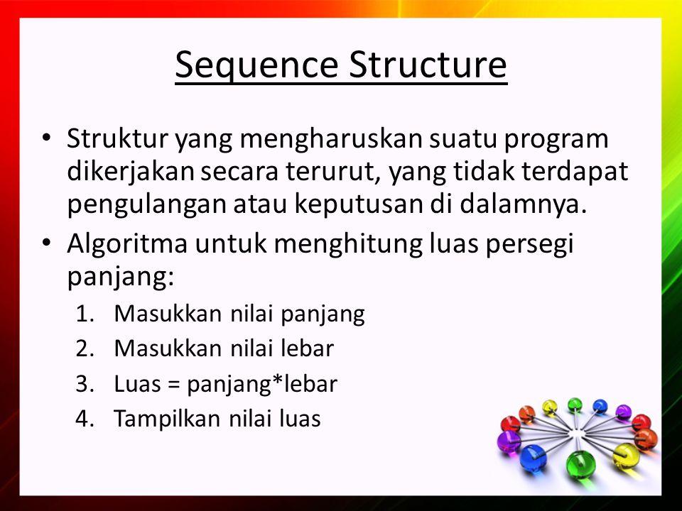Sequence Structure Struktur yang mengharuskan suatu program dikerjakan secara terurut, yang tidak terdapat pengulangan atau keputusan di dalamnya.