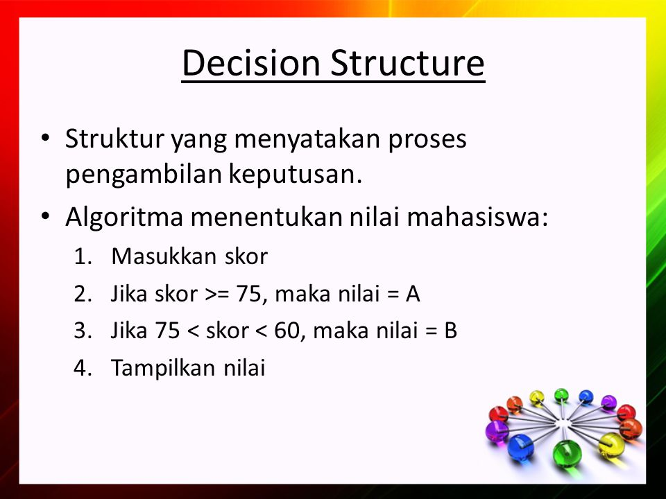 Decision Structure Struktur yang menyatakan proses pengambilan keputusan. Algoritma menentukan nilai mahasiswa: