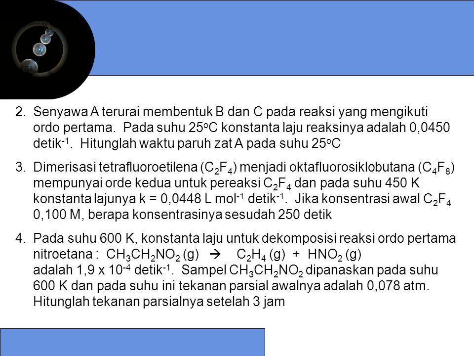 Senyawa A terurai membentuk B dan C pada reaksi yang mengikuti ordo pertama. Pada suhu 25oC konstanta laju reaksinya adalah 0,0450 detik-1. Hitunglah waktu paruh zat A pada suhu 25oC