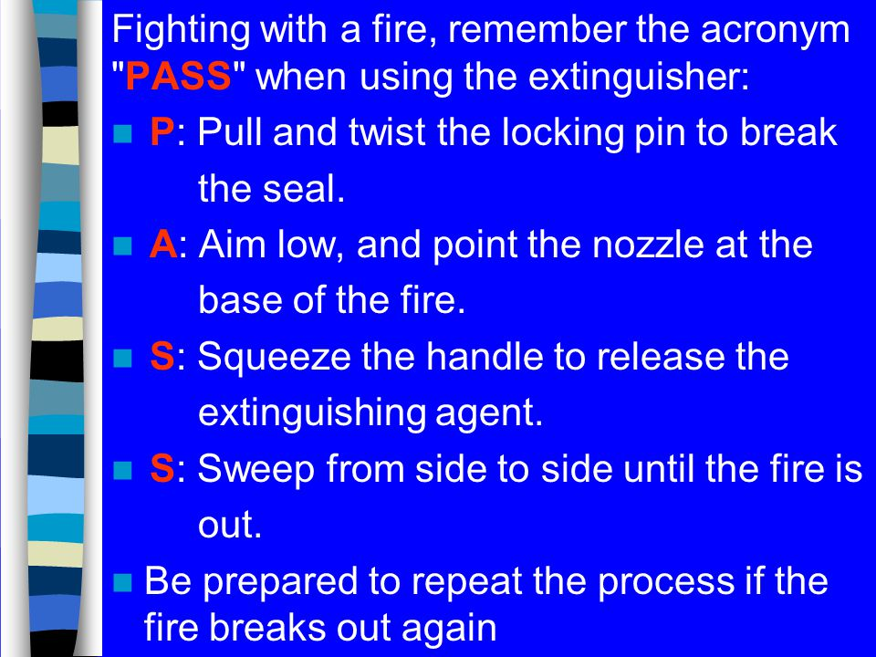 Fighting with a fire, remember the acronym PASS when using the extinguisher: