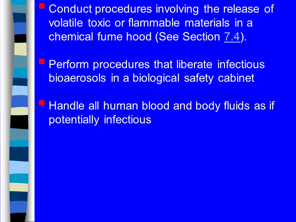 Conduct procedures involving the release of volatile toxic or flammable materials in a chemical fume hood (See Section 7.4).