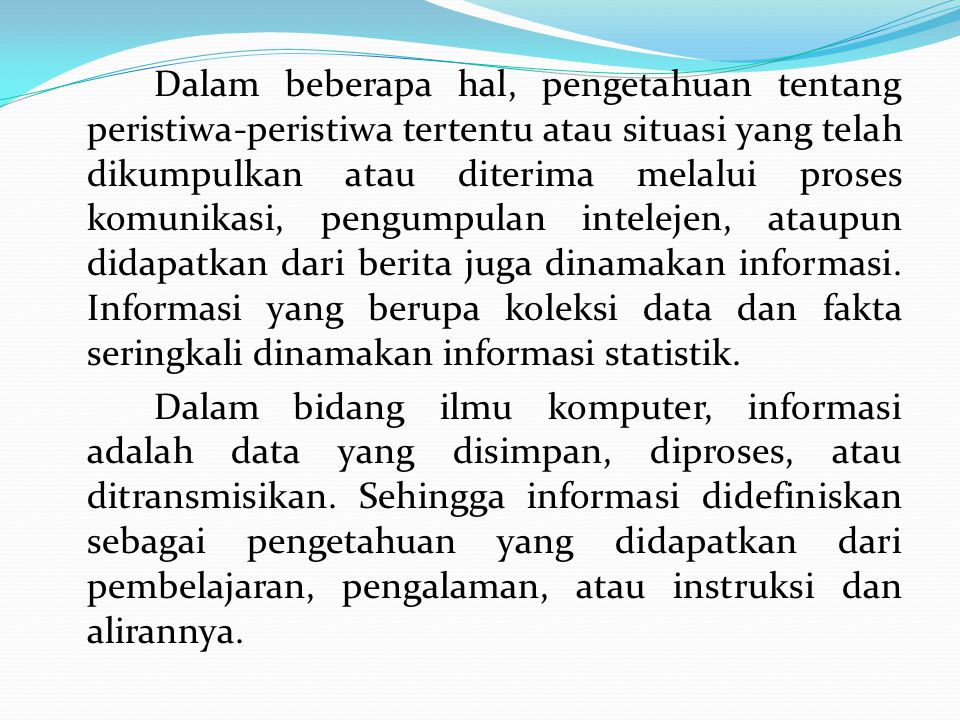 Dalam beberapa hal, pengetahuan tentang peristiwa-peristiwa tertentu atau situasi yang telah dikumpulkan atau diterima melalui proses komunikasi, pengumpulan intelejen, ataupun didapatkan dari berita juga dinamakan informasi.