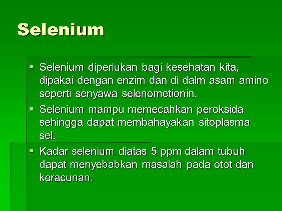 Selenium Selenium diperlukan bagi kesehatan kita, dipakai dengan enzim dan di dalm asam amino seperti senyawa selenometionin.
