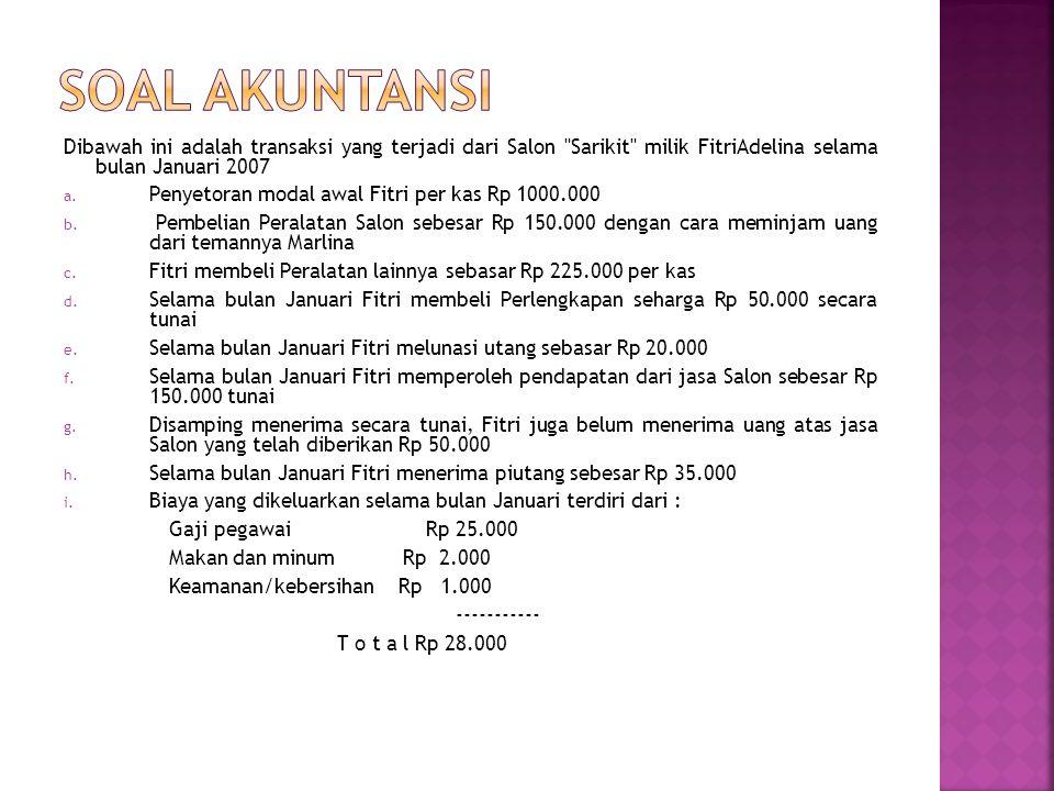 SOAL AKUNTANSI Dibawah ini adalah transaksi yang terjadi dari Salon Sarikit milik FitriAdelina selama bulan Januari 2007.