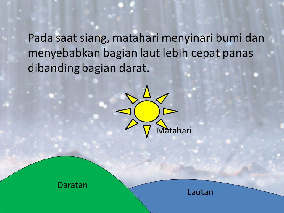 Pada saat siang, matahari menyinari bumi dan menyebabkan bagian laut lebih cepat panas dibanding bagian darat.