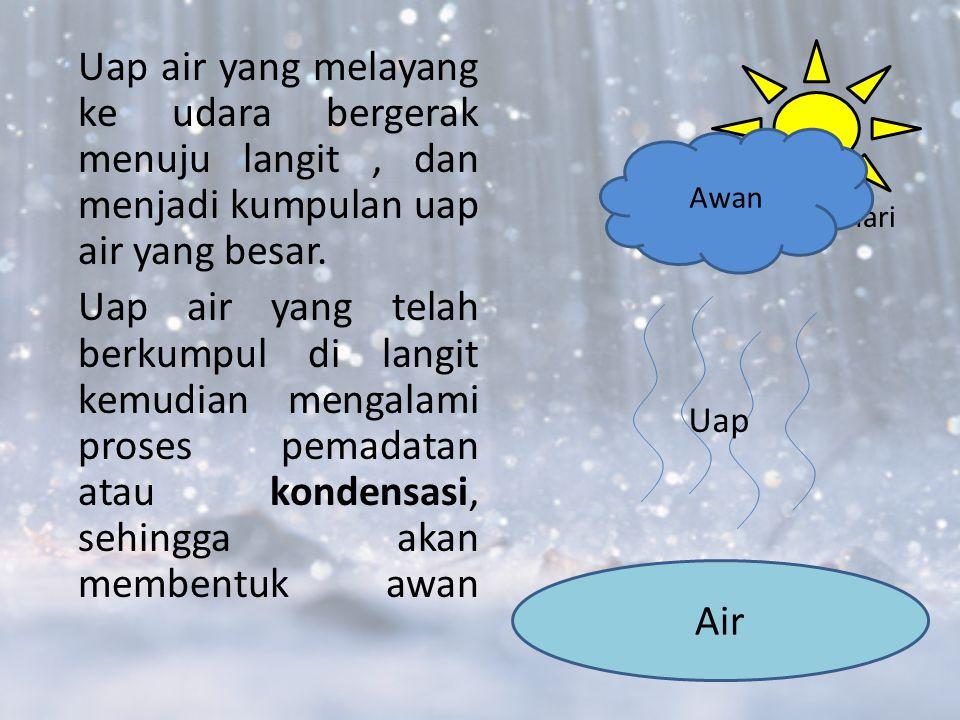 Uap air yang melayang ke udara bergerak menuju langit , dan menjadi kumpulan uap air yang besar. Uap air yang telah berkumpul di langit kemudian mengalami proses pemadatan atau kondensasi, sehingga akan membentuk awan