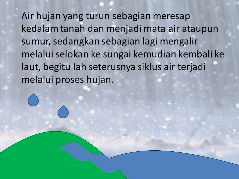 Air hujan yang turun sebagian meresap kedalam tanah dan menjadi mata air ataupun sumur, sedangkan sebagian lagi mengalir melalui selokan ke sungai kemudian kembali ke laut, begitu lah seterusnya siklus air terjadi melalui proses hujan.