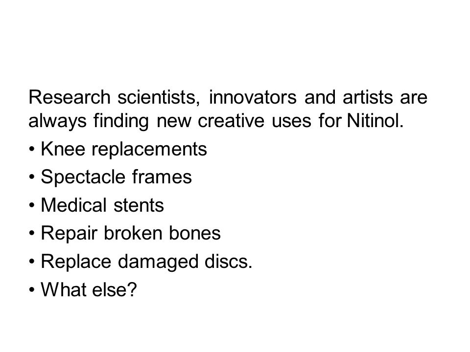 Research scientists, innovators and artists are always finding new creative uses for Nitinol.