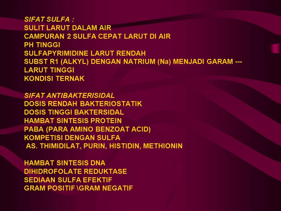 SIFAT SULFA : SULIT LARUT DALAM AIR CAMPURAN 2 SULFA CEPAT LARUT DI AIR PH TINGGI SULFAPYRIMIDINE LARUT RENDAH SUBST R1 (ALKYL) DENGAN NATRIUM (Na) MENJADI GARAM --- LARUT TINGGI KONDISI TERNAK SIFAT ANTIBAKTERISIDAL DOSIS RENDAH BAKTERIOSTATIK DOSIS TINGGI BAKTERSIDAL HAMBAT SINTESIS PROTEIN PABA (PARA AMINO BENZOAT ACID) KOMPETISI DENGAN SULFA AS.