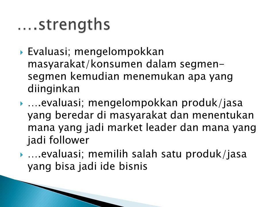 ….strengths Evaluasi; mengelompokkan masyarakat/konsumen dalam segmen- segmen kemudian menemukan apa yang diinginkan.