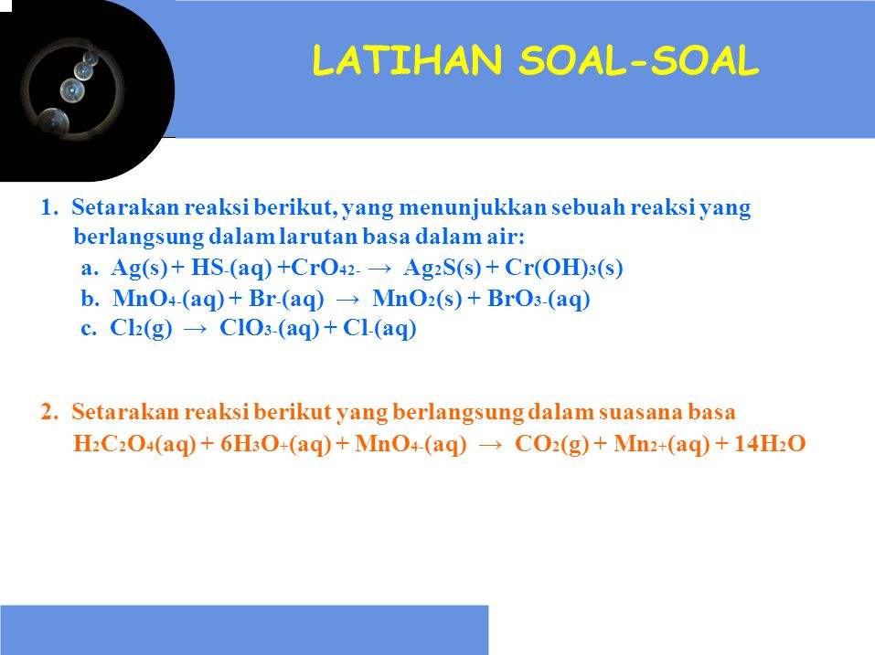 LATIHAN SOAL-SOAL 1. Setarakan reaksi berikut, yang menunjukkan sebuah reaksi yang. berlangsung dalam larutan basa dalam air: