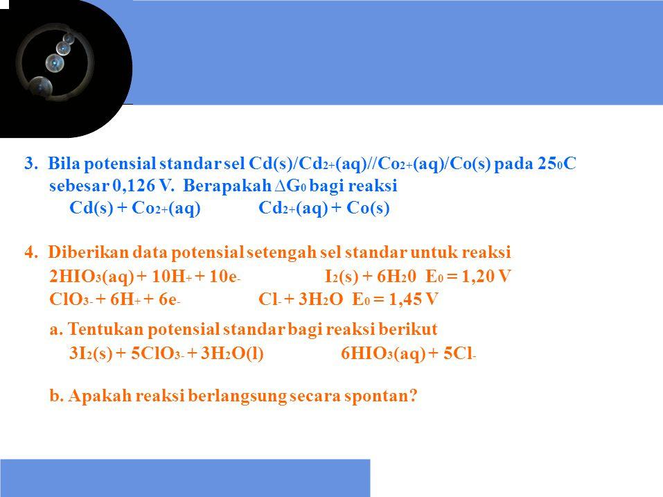 3. Bila potensial standar sel Cd(s)/Cd2+(aq)//Co2+(aq)/Co(s) pada 250C