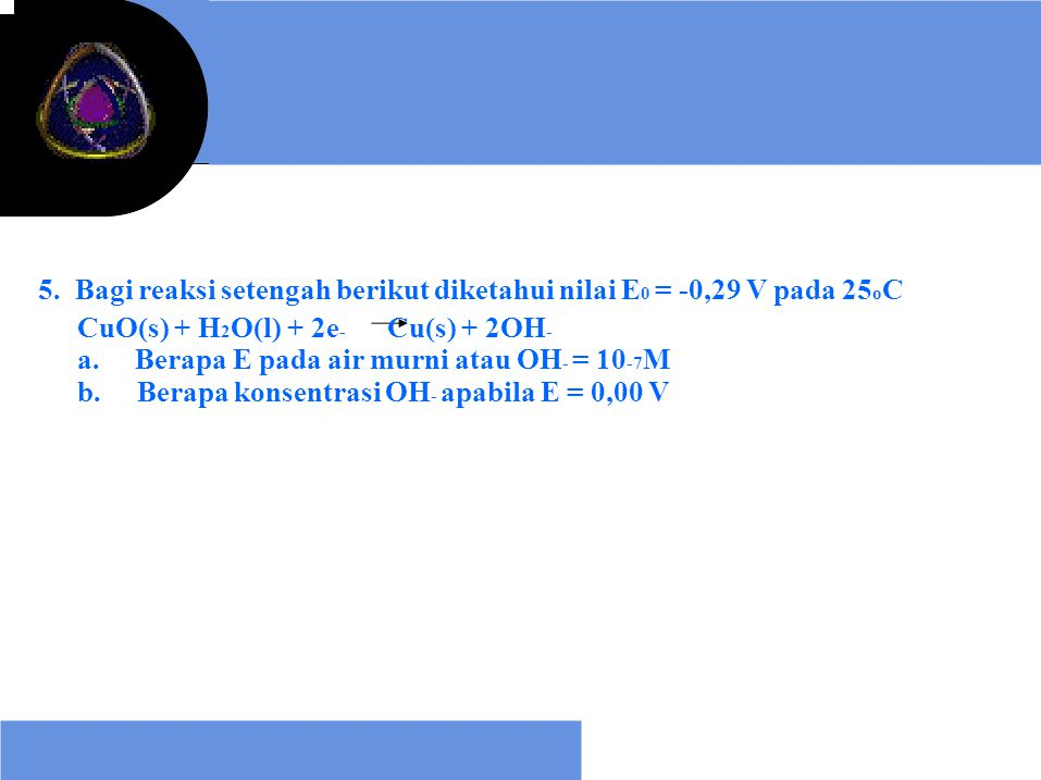 5. Bagi reaksi setengah berikut diketahui nilai E0 = -0,29 V pada 25oC