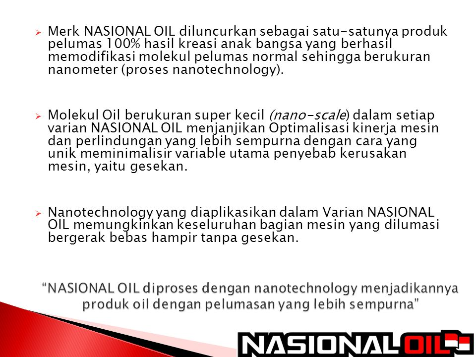 Merk NASIONAL OIL diluncurkan sebagai satu-satunya produk pelumas 100% hasil kreasi anak bangsa yang berhasil memodifikasi molekul pelumas normal sehingga berukuran nanometer (proses nanotechnology).