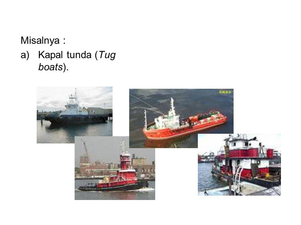 Misalnya : Kapal tunda (Tug boats).