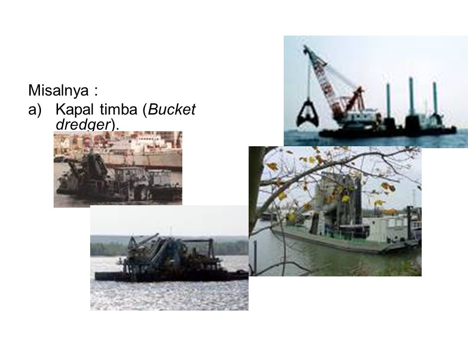 Misalnya : Kapal timba (Bucket dredger).