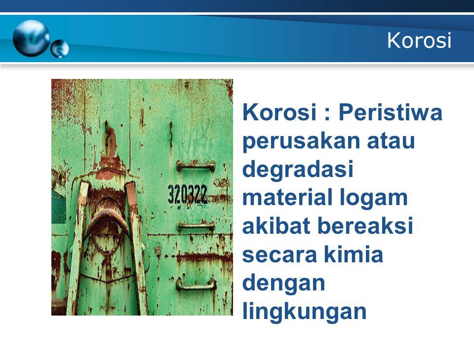 Korosi Korosi : Peristiwa perusakan atau degradasi material logam akibat bereaksi secara kimia dengan lingkungan.