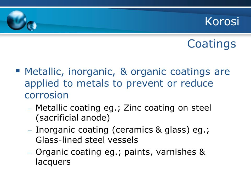 Korosi Coatings. Metallic, inorganic, & organic coatings are applied to metals to prevent or reduce corrosion.