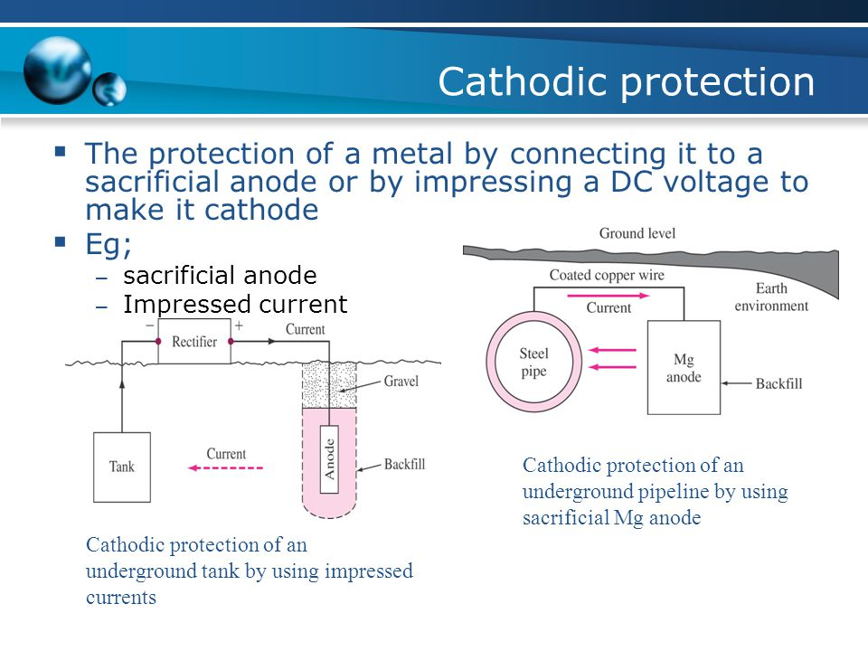 Cathodic protection The protection of a metal by connecting it to a sacrificial anode or by impressing a DC voltage to make it cathode.