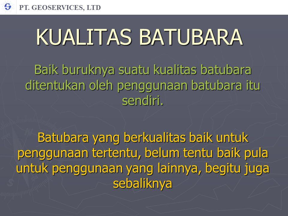 PT. GEOSERVICES, LTD KUALITAS BATUBARA. Baik buruknya suatu kualitas batubara ditentukan oleh penggunaan batubara itu sendiri.