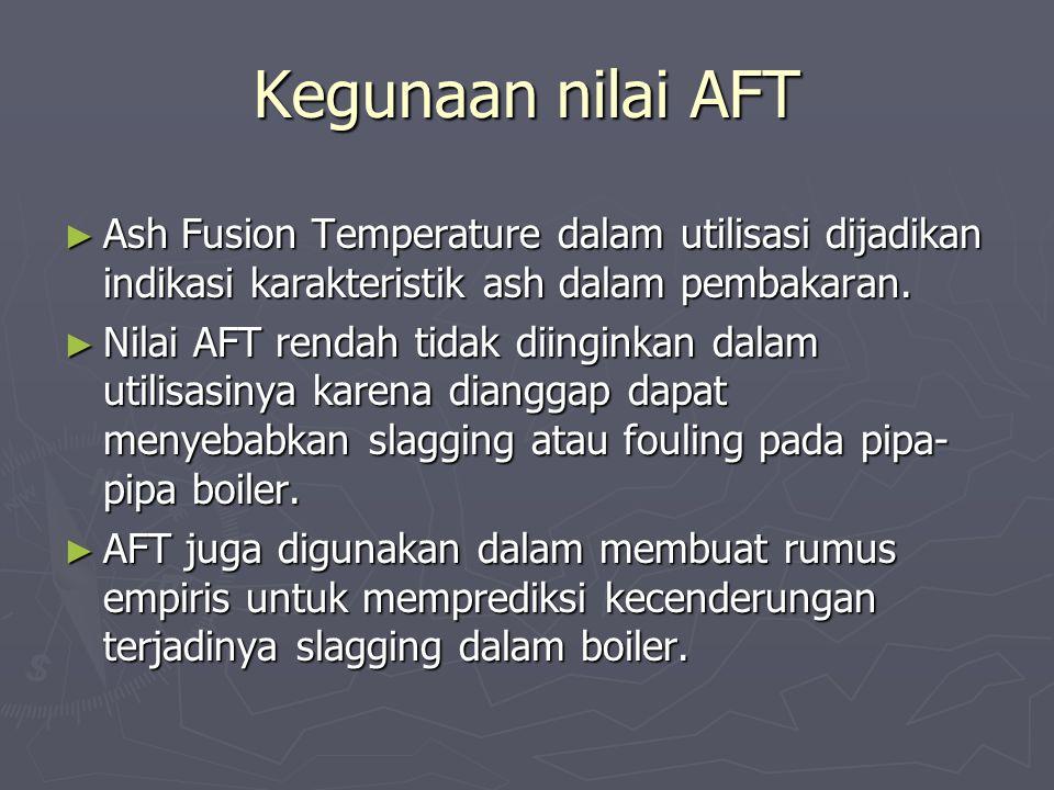 Kegunaan nilai AFT Ash Fusion Temperature dalam utilisasi dijadikan indikasi karakteristik ash dalam pembakaran.